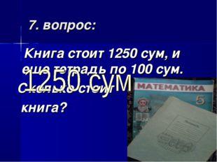 7. вопрос: Книга стоит 1250 сум, и еще тетрадь по 100 сум. Сколько стоит книга?