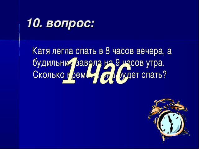 10. вопрос: Катя легла спать в 8 часов вечера, а будильник завела на 9 часов...