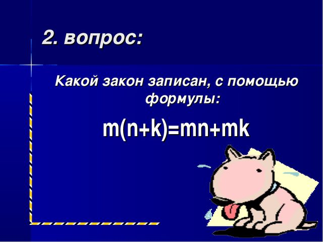 2. вопрос: Какой закон записан, с помощью формулы: m(n+k)=mn+mk