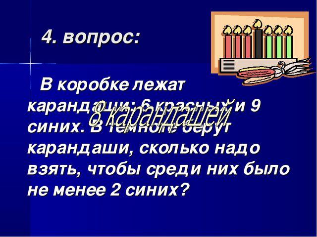 4. вопрос: В коробке лежат карандаши: 6 красных и 9 синих. В темноте берут ка...