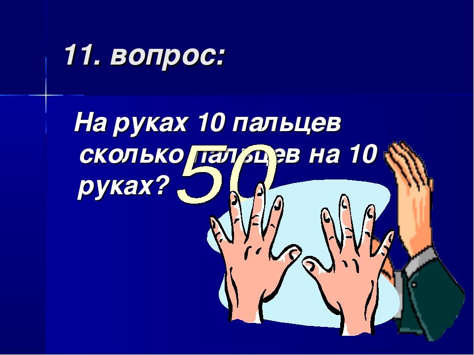 11. вопрос: На руках 10 пальцев сколько пальцев на 10 руках?