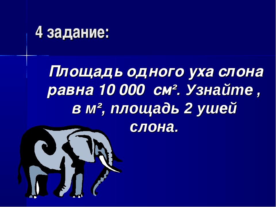 4 задание: Площадь одного уха слона равна 10 000 см². Узнайте , в м², площадь...