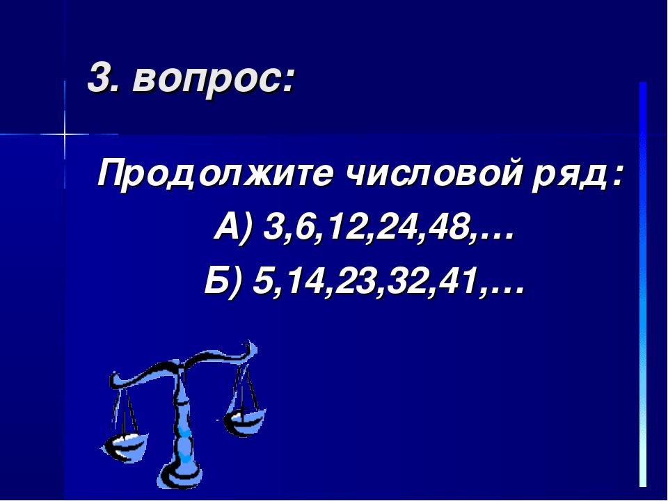 3. вопрос: Продолжите числовой ряд: А) 3,6,12,24,48,… Б) 5,14,23,32,41,…