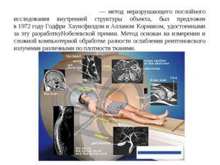 Компью́терная томогра́фия— метод неразрушающего послойного исследования внут
