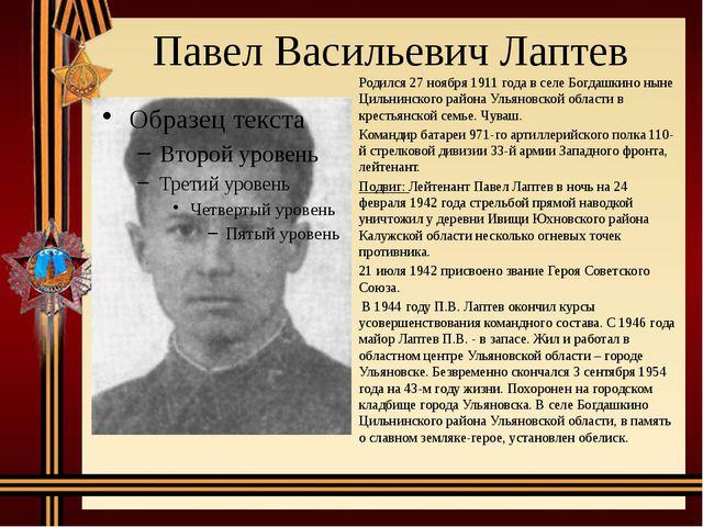 Павел Васильевич Лаптев Родился 27 ноября 1911 года в селе Богдашкино ныне Ци...