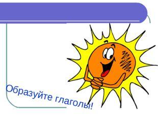 Образуйте глаголы!