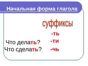 Начальная форма глагола -ть -ти -чь Что делать? Что сделать?
