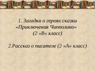 1. Загадки о героях сказки «Приключения Чипполино» (2 «В» класс) 2.Рассказ о