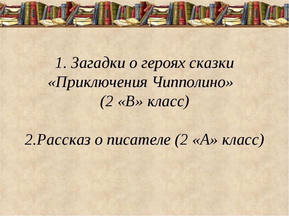 1. Загадки о героях сказки «Приключения Чипполино» (2 «В» класс) 2.Рассказ о...