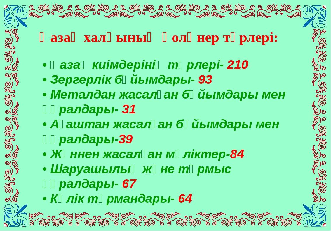 • Қазақ киімдерінің түрлері- 210 • Зергерлік бұйымдары- 93 • Металдан жасалға...