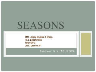 Teacher: N.V. AGUPOVA SEASONS УМК «Enjoy English- 3 класс» М.З. Биболетова Ти