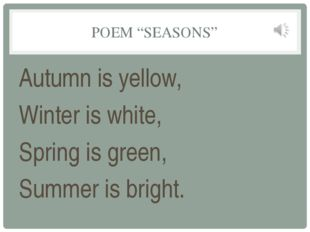 "POEM ""SEASONS"" Autumn is yellow, Winter is white, Spring is green, Summer is"