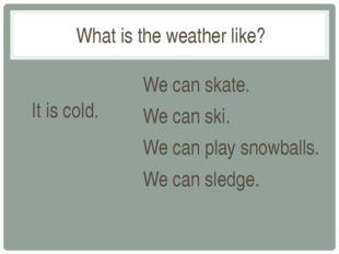 What is the weather like? It is cold. We can skate. We can ski. We can play s