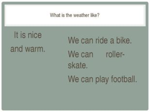 What is the weather like? It is nice and warm. We can ride a bike. We can ro