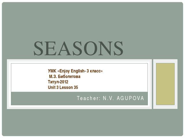 Teacher: N.V. AGUPOVA SEASONS УМК «Enjoy English- 3 класс» М.З. Биболетова Ти...