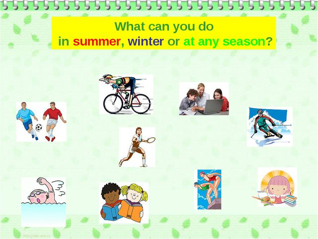 What can you do in summer, winter or at any season?