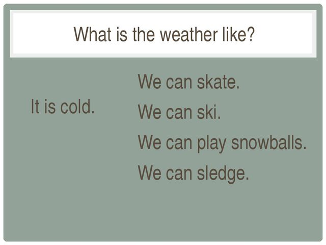 What is the weather like? It is cold. We can skate. We can ski. We can play s...