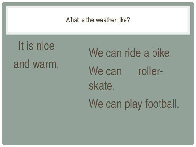 What is the weather like? It is nice and warm. We can ride a bike. We can ro...