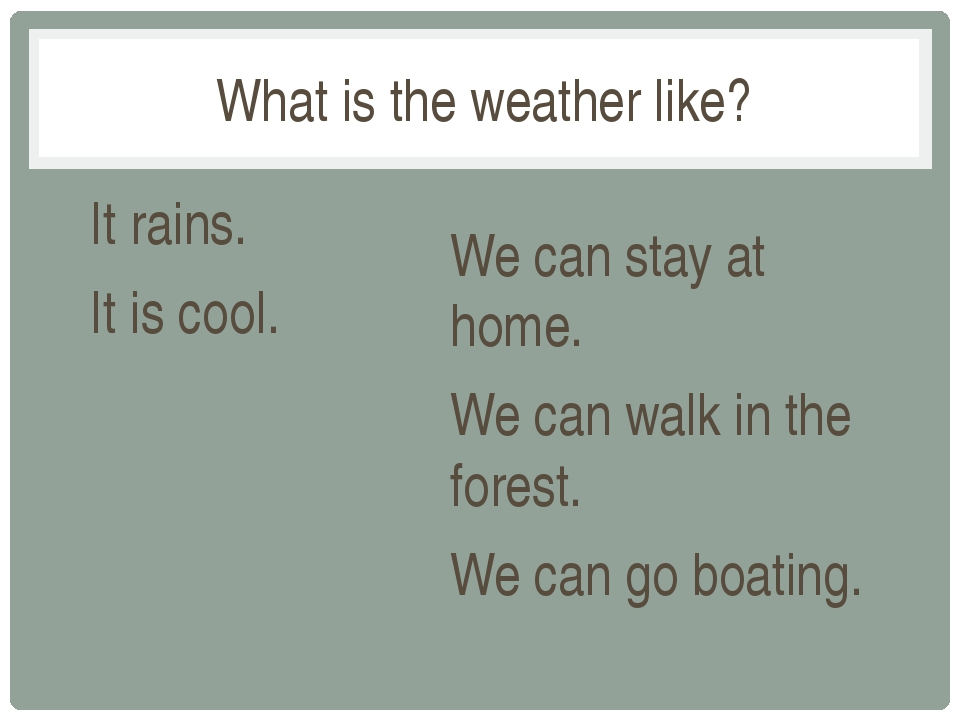 It rains. It is cool. We can stay at home. We can walk in the forest. We can...