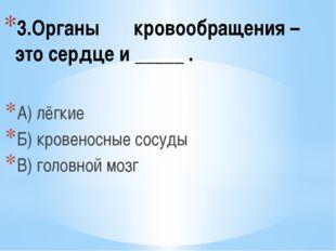 3.Органы кровообращения – это сердце и _____ . А) лёгкие Б) кровеносные сосуд