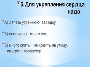 5.Для укрепления сердца надо: А) делать утреннюю зарядку Б) постоянно много е
