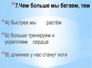 7.Чем больше мы бегаем, тем А) быстрее мы растём Б) больше тренируем и укрепл