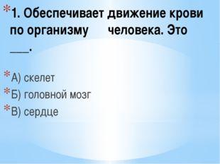 1. Обеспечивает движение крови по организму человека. Это ___. А) скелет Б) г