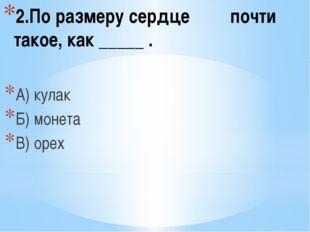 2.По размеру сердце почти такое, как _____ . А) кулак Б) монета В) орех