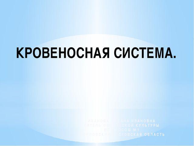 КРОВЕНОСНАЯ СИСТЕМА. ИВАНОВА ОКСАНА ИВАНОВНА УИТЕЛЬ ФИЗИЧЕСКОЙ КУЛЬТУРЫ МБОУ...