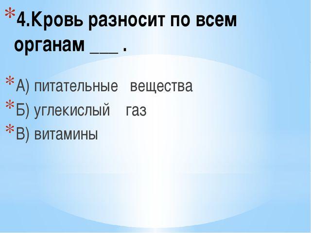 4.Кровь разносит по всем органам ___ . А) питательные вещества Б) углекислый...