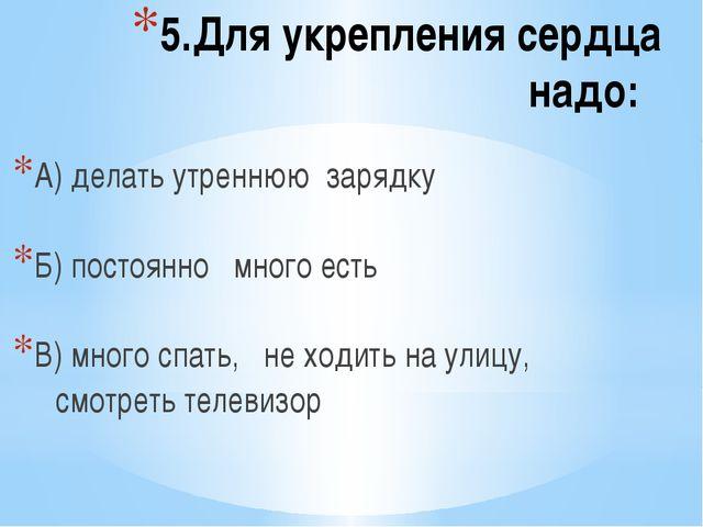 5.Для укрепления сердца надо: А) делать утреннюю зарядку Б) постоянно много е...