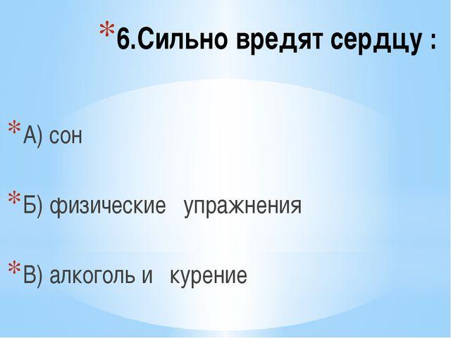6.Сильно вредят сердцу : А) сон Б) физические упражнения В) алкоголь и курение