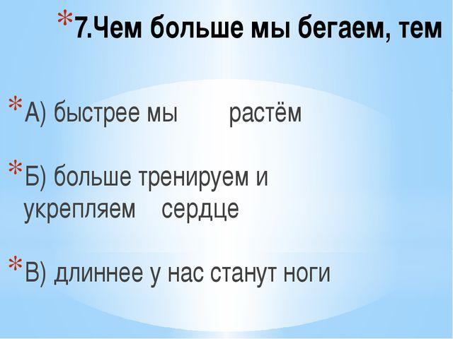 7.Чем больше мы бегаем, тем А) быстрее мы растём Б) больше тренируем и укрепл...