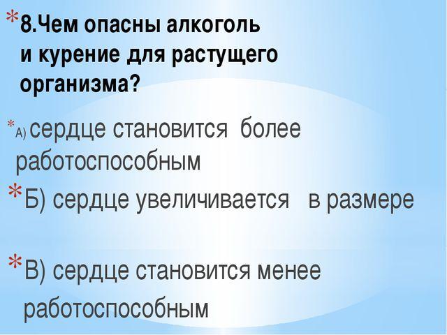 8.Чем опасны алкоголь и курение для растущего организма? А) сердце становится...