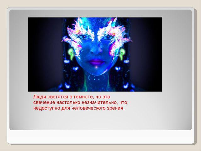 Люди светятся в темноте, но это свечение настолько незначительно, что недосту...