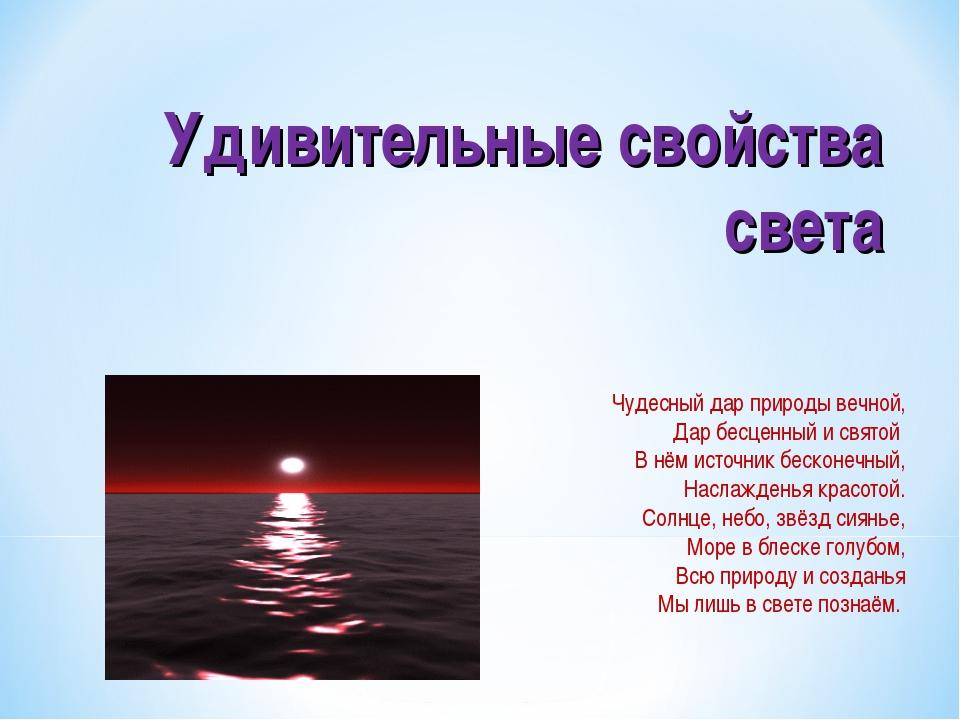 Удивительные свойства света Чудесный дар природы вечной, Дар бесценный и свят...