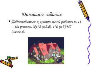 Домашнее задание Подготовиться к контрольной работе; п. 11 – 16; решить №472