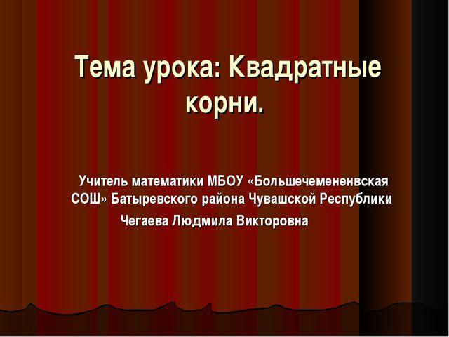 Тема урока: Квадратные корни. Учитель математики МБОУ «Большечемененвская СОШ...