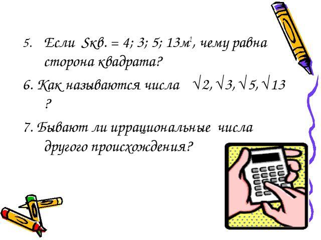 5.Если Sкв. = 4; 3; 5; 13м2, чему равна сторона квадрата? 6. Как называются...