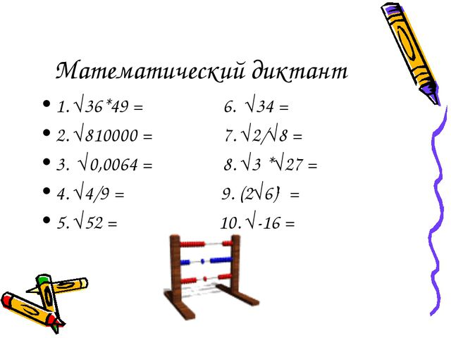 Математический диктант 1. √36*49 = 6. √34 = 2. √810000 = 7. √2/√8 = 3. √0,006...