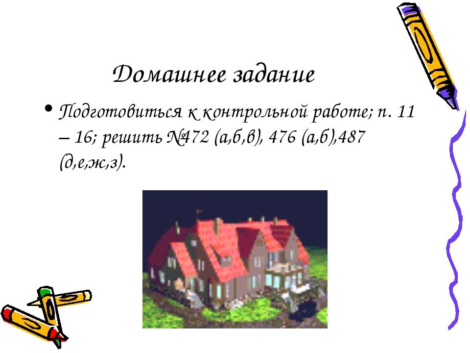 Домашнее задание Подготовиться к контрольной работе; п. 11 – 16; решить №472...