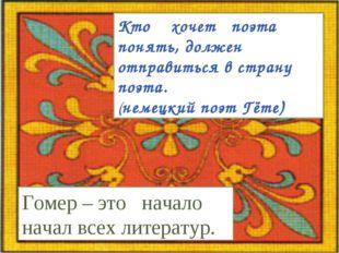 Кто хочет поэта понять, должен отправиться в страну поэта. (немецкий поэт Гёт