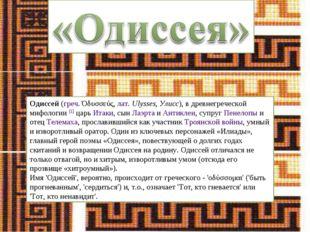 Одиссей (греч. Όδυσσεύς, лат.Ulysses, Улисс), в древнегреческой мифологии [1