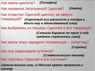 Как звали циклопа? (Полифем) Как назвался Хитроумный Одиссей? (Никто) Как от