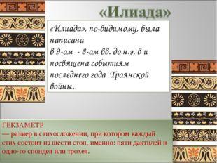 «Илиада», по-видимому, была написана в 9-ом - 8-ом вв. до н.э. в и посвящена
