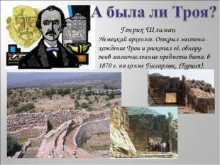 Немецкий археолог. Открыл местона-хождение Трои и раскопал её, обнару- жив м