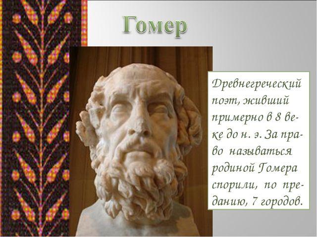 Древнегреческий поэт, живший примерно в 8 ве-ке до н. э. За пра-во называться...