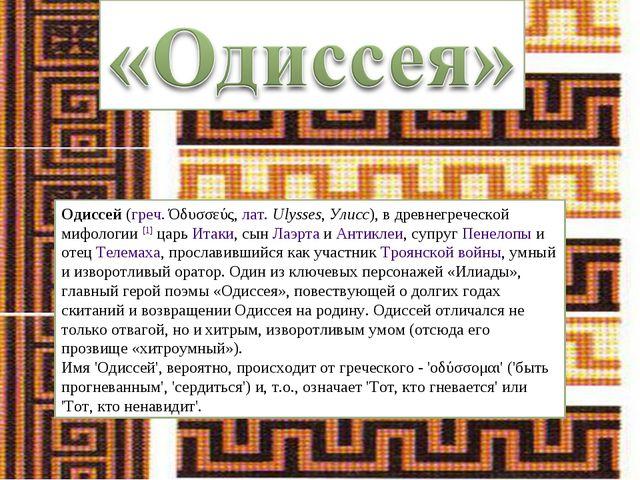 Одиссей (греч. Όδυσσεύς, лат.Ulysses, Улисс), в древнегреческой мифологии [1...