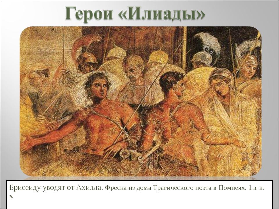 Брисеиду уводят от Ахилла. Фреска из дома Трагического поэта в Помпеях. 1 в....