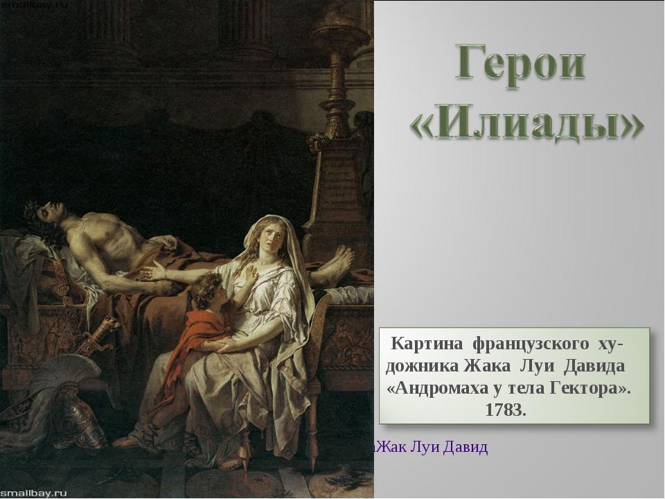 Андромаха у тела Гектора Жак Луи Давид 1783, Лувр, Париж